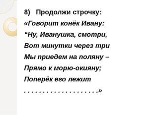 """8) Продолжи строчку: «Говорит конёк Ивану: """"Ну, Иванушка, смотри, Вот минутки"""