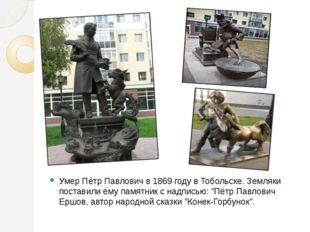 Умер Пётр Павлович в 1869 году в Тобольске. Земляки поставили ему памятник с