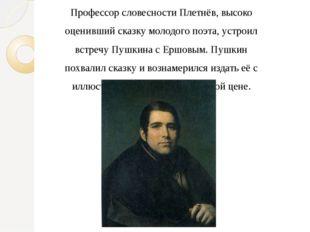 Профессор словесности Плетнёв, высоко оценивший сказку молодого поэта, устрои