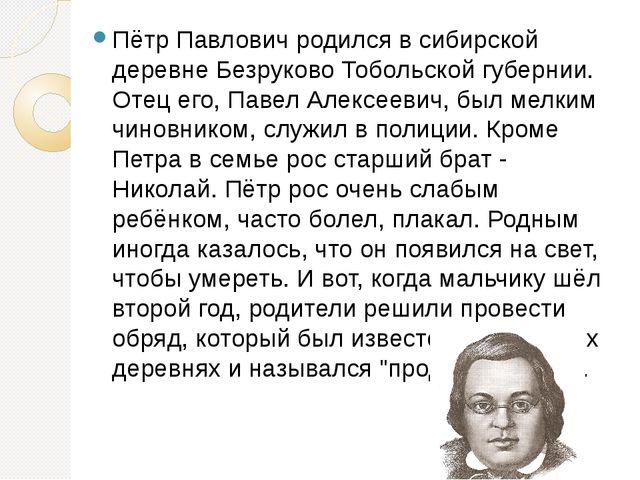 Пётр Павлович родился в сибирской деревне Безруково Тобольской губернии. Отец...