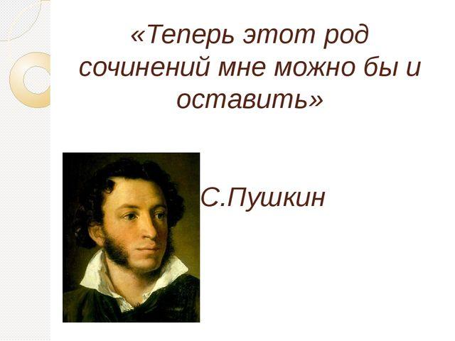 «Теперь этот род сочинений мне можно бы и оставить» А.С.Пушкин