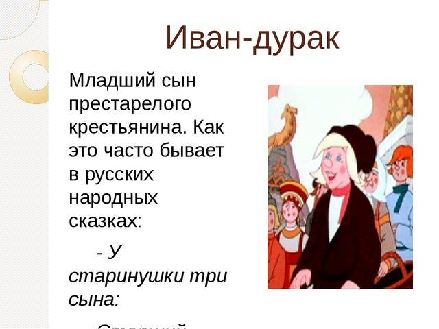 Иван-дурак Младший сын престарелого крестьянина. Как это часто бывает в русс...