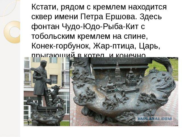 Кстати, рядом с кремлем находится сквер имени Петра Ершова. Здесь фонтан Чудо...