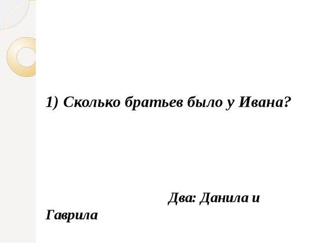 1) Сколько братьев было у Ивана? Два: Данила и Гаврила