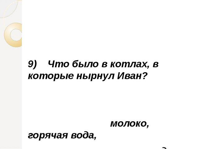 9) Что было в котлах, в которые нырнул Иван? молоко, горячая вода, холодная...