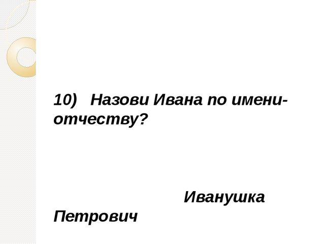 10) Назови Ивана по имени-отчеству? Иванушка Петрович