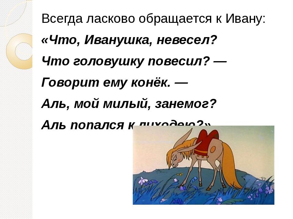 Всегда ласково обращается к Ивану: «Что, Иванушка, невесел? Что головушку пов...