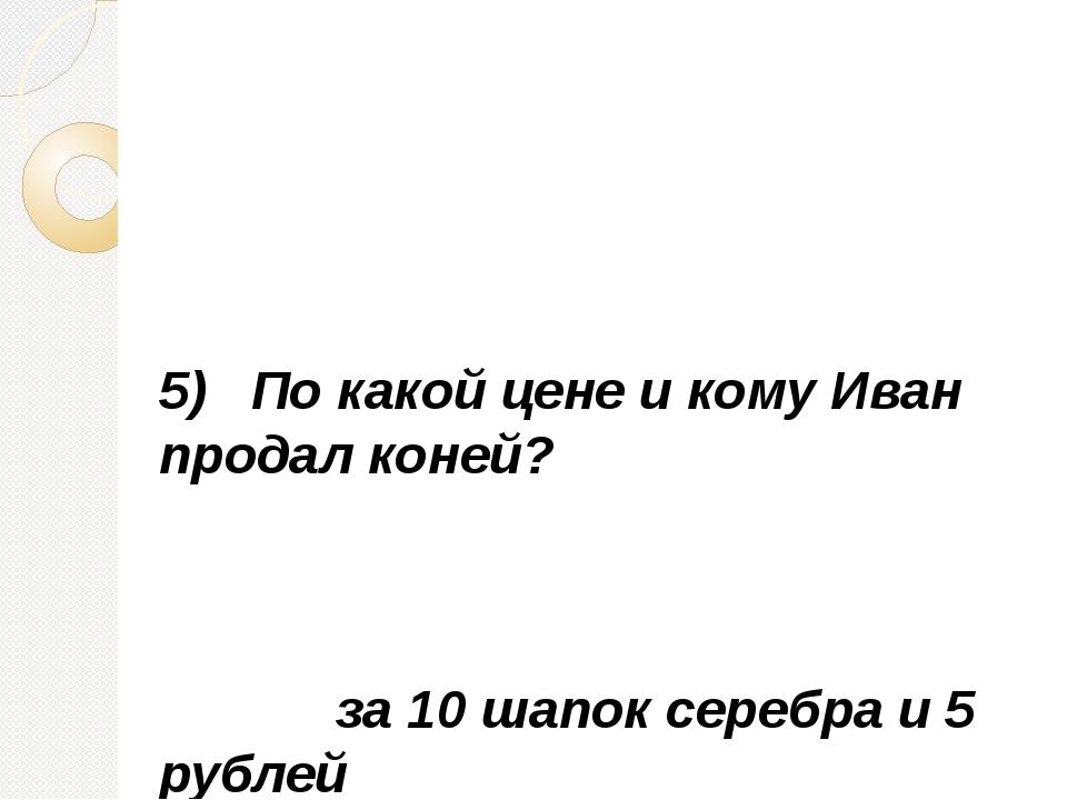 5) По какой цене и кому Иван продал коней? за 10 шапок серебра и 5 рублей царю