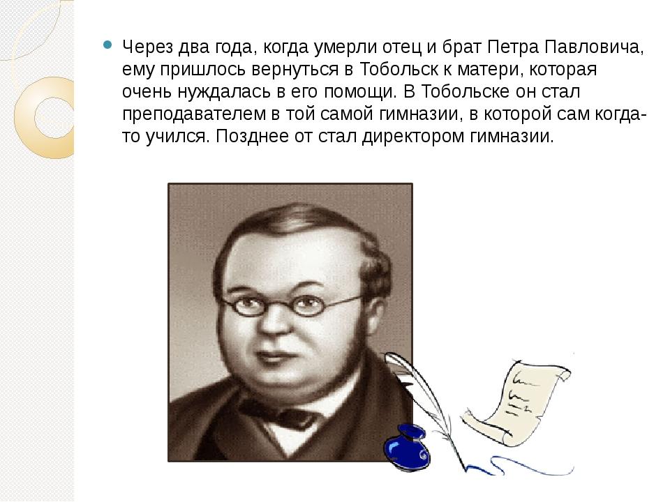Через два года, когда умерли отец и брат Петра Павловича, ему пришлось вернут...