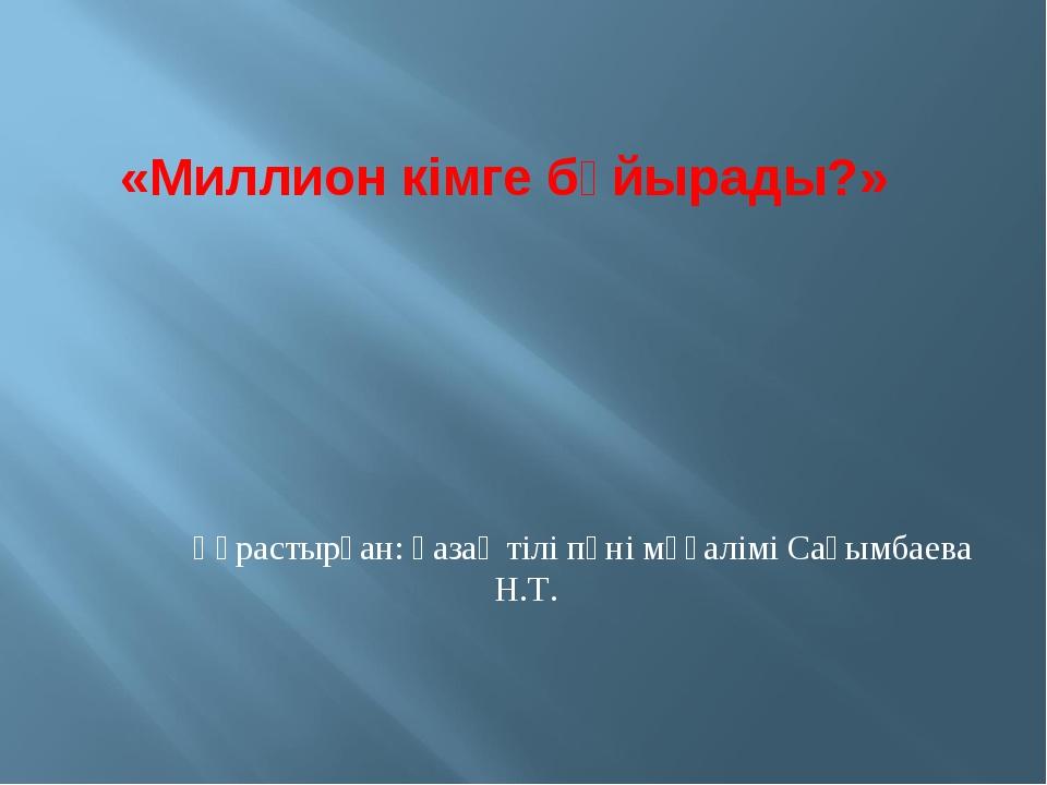 Құрастырған: қазақ тілі пәні мұғалімі Сағымбаева Н.Т. «Миллион кімге бұйырады?»