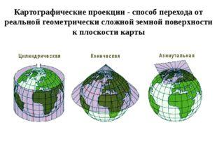Картографические проекции - способ перехода от реальной геометрически сложной