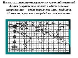 На картах равнопромежуточных проекций масштаб длины сохраняется только в одно