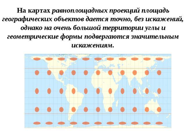 На картах равноплощадных проекций площадь географических объектов дается точн...