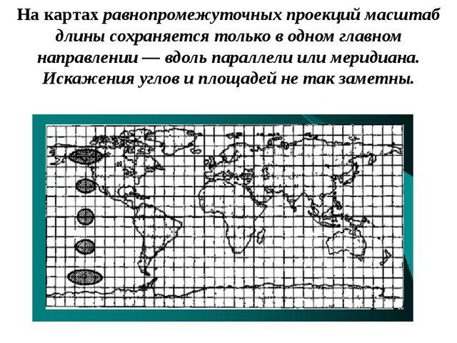 На картах равнопромежуточных проекций масштаб длины сохраняется только в одно...