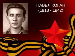 ПАВЕЛ КОГАН (1918 - 1942)