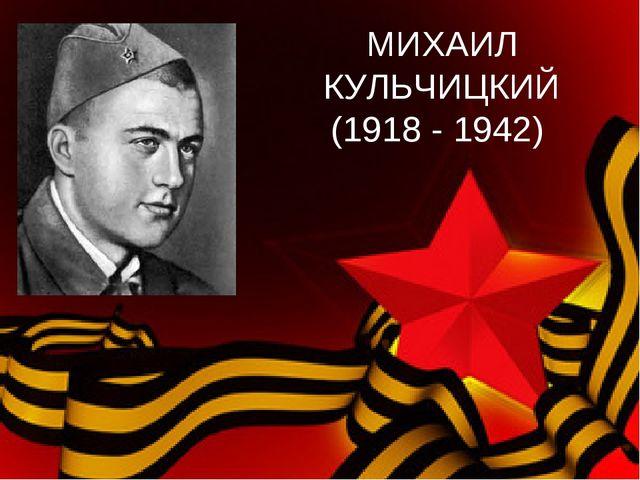 МИХАИЛ КУЛЬЧИЦКИЙ (1918 - 1942)