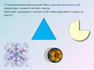 У геометрических фигур может быть одна или несколько осей симметрии, а может