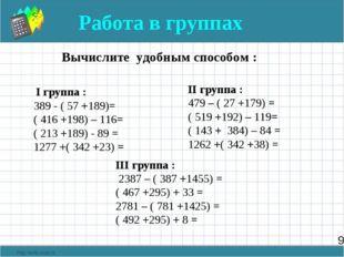 9 Работа в группах Вычислите удобным способом : I группа : 389 - ( 57 +189)=