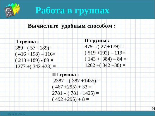 9 Работа в группах Вычислите удобным способом : I группа : 389 - ( 57 +189)=...