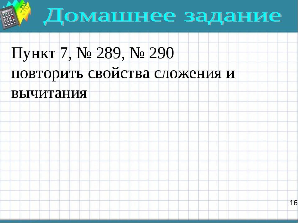 Пункт 7, № 289, № 290 повторить свойства сложения и вычитания 16