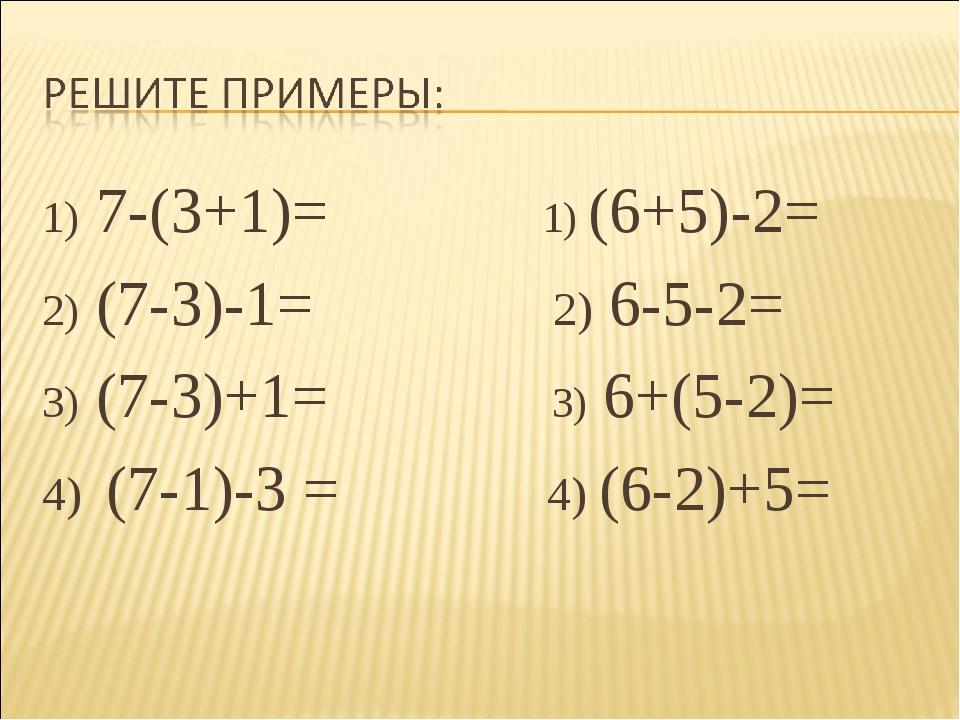7-(3+1)= 1) (6+5)-2= (7-3)-1= 2) 6-5-2= (7-3)+1= 3) 6+(5-2)= 4) (7-1)-3 = 4)...