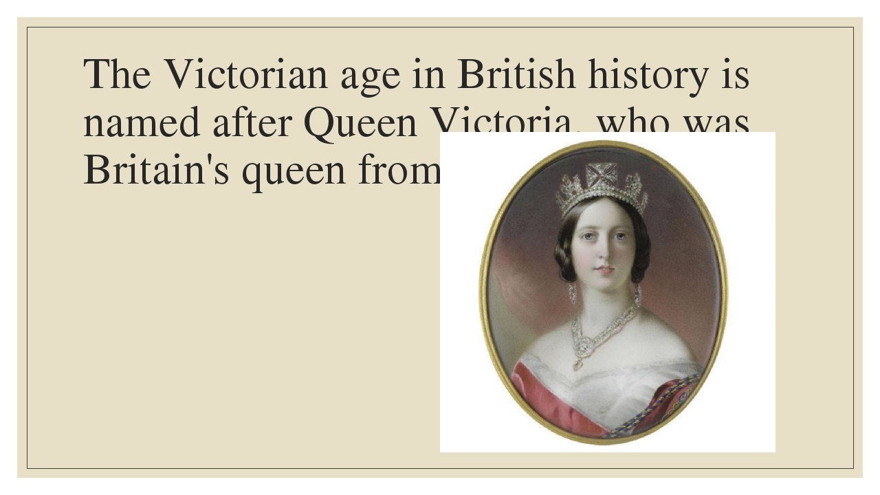 The Victorian age in British history is named after Queen Victoria, who was B...