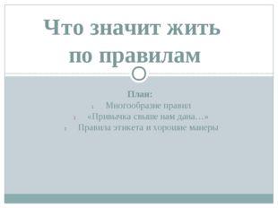 План: Многообразие правил «Привычка свыше нам дана…» Правила этикета и хороши