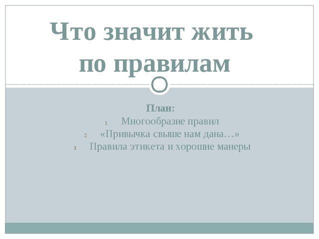 План: Многообразие правил «Привычка свыше нам дана…» Правила этикета и хороши...
