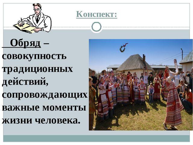 Конспект: Обряд – совокупность традиционных действий, сопровождающих важные м...
