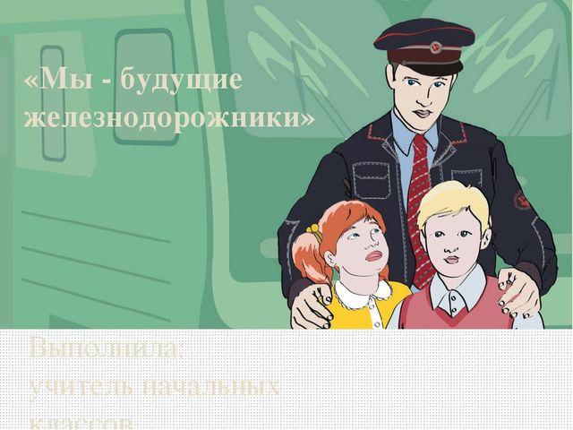 «Мы - будущие железнодорожники» Выполнила: учитель начальных классов МБОУ СОШ...