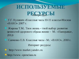 ИСПОЛЬЗУЕМЫЕ РЕСУРСЫ Литература: Г.Г. Кулинич «Классные часы 10-11 классы»Мос