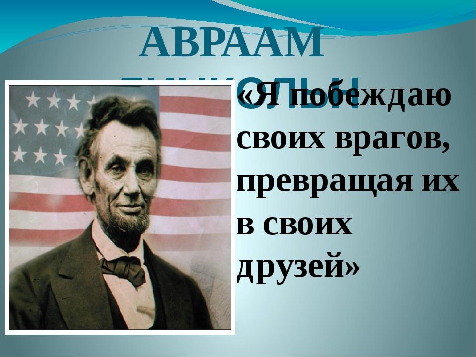 АВРААМ ЛИНКОЛЬН «Я побеждаю своих врагов, превращая их в своих друзей»