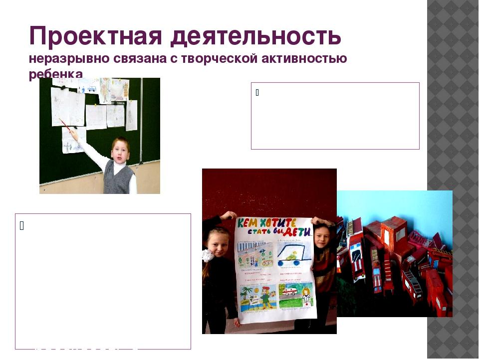 Проектная деятельность неразрывно связана с творческой активностью ребенка Пр...