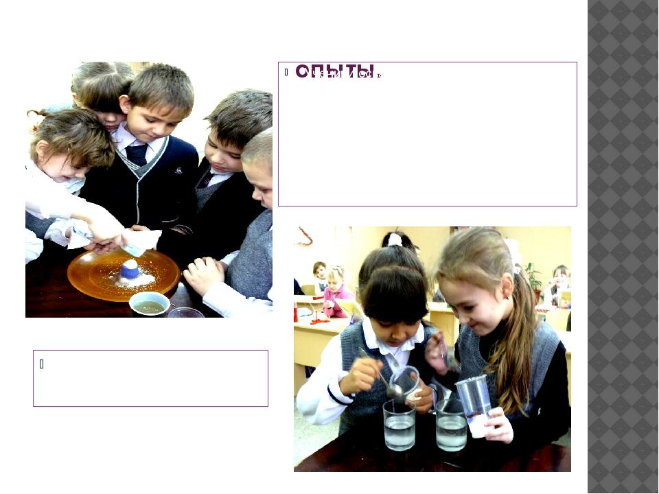 опыты. Опыты «Свойства воды» Ученики осваивают методики проведения простых и...