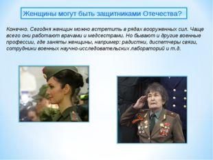 Конечно. Сегодня женщин можно встретить в рядах вооруженных сил. Чаще всего о