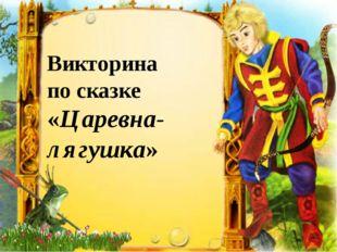 Викторина по сказке «Царевна- лягушка»