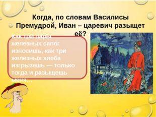 Когда, по словам Василисы Премудрой, Иван – царевич разыщет её? Как три пары