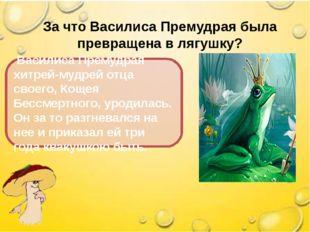 За что Василиса Премудрая была превращена в лягушку? Василиса Премудрая хитре