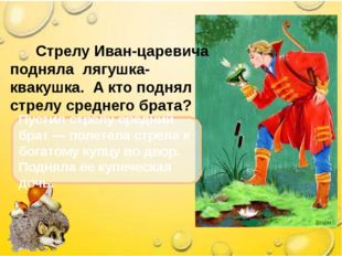 Стрелу Иван-царевича подняла лягушка-квакушка. А кто поднял стрелу среднего