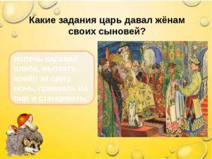 Какие задания царь давал жёнам своих сыновей? испечь каравай хлеба, выткать к