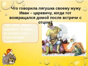 Что говорила лягушка своему мужу Иван – царевичу, когда тот возвращался домо