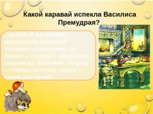 Какой каравай испекла Василиса Премудрая? .. рыхлый да мягкий, изукрасила ра