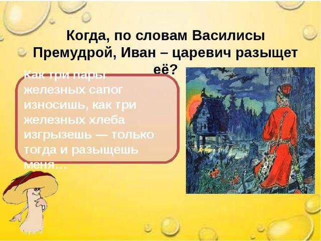 Когда, по словам Василисы Премудрой, Иван – царевич разыщет её? Как три пары...