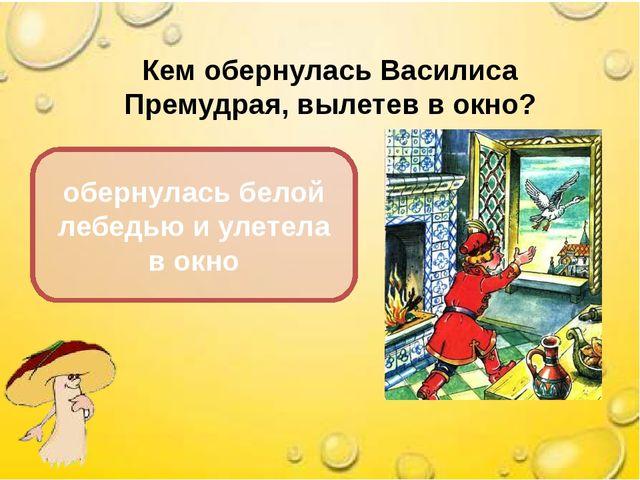 Кем обернулась Василиса Премудрая, вылетев в окно? обернулась белой лебедью и...