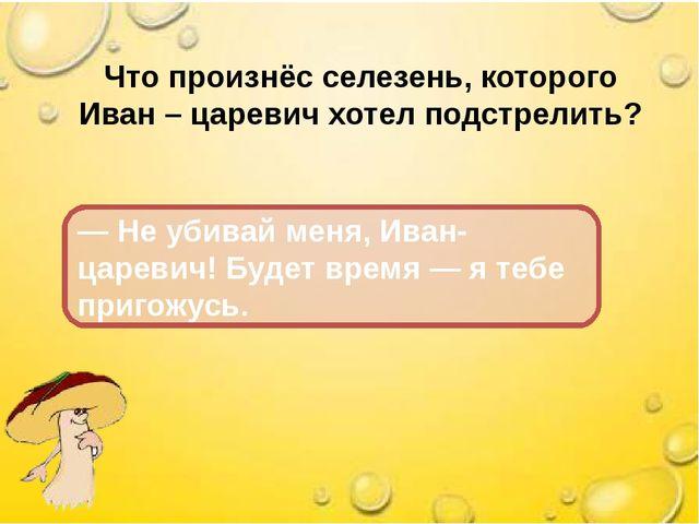 Что произнёс селезень, которого Иван – царевич хотел подстрелить? — Не убивай...
