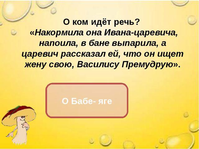 О ком идёт речь? «Накормила она Ивана-царевича, напоила, в бане выпарила, а ц...