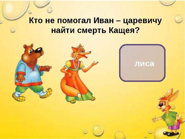 лиса Кто не помогал Иван – царевичу найти смерть Кащея?