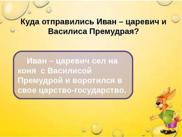 Куда отправились Иван – царевич и Василиса Премудрая? Иван – царевич сел на к...