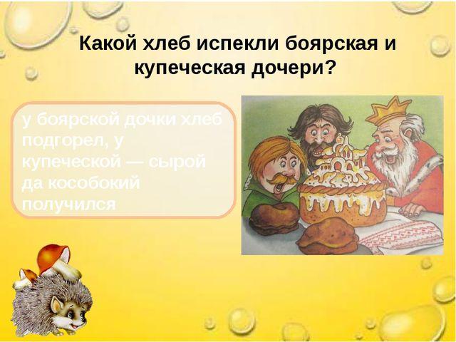 Какой хлеб испекли боярская и купеческая дочери? у боярской дочки хлеб подго...