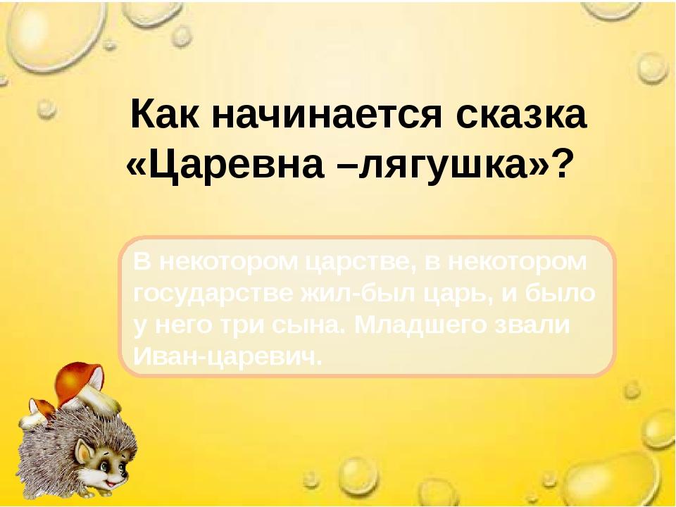 Как начинается сказка «Царевна –лягушка»? В некотором царстве, в некотором г...